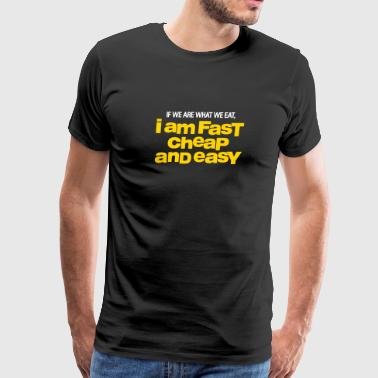 If We Are What We Eat, I'm Fast,Cheap And Easy! - Men's Premium T-Shirt