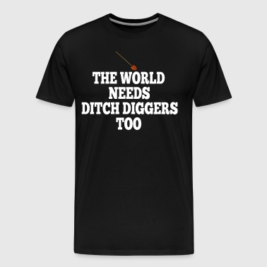 The World Needs Ditch Diggers Too - Men's Premium T-Shirt