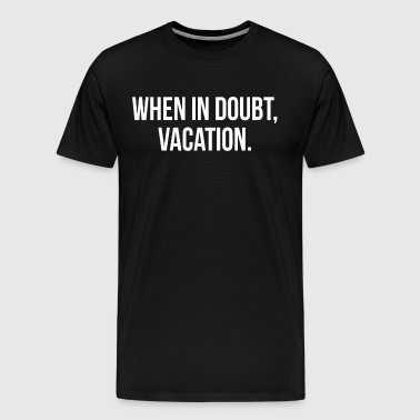 When In Doubt, Vacation FUNNY Travel Holiday Trip - Men's Premium T-Shirt