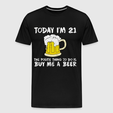 Today I'm 21 Buy Me a Beer Polite Happy Birthday  - Men's Premium T-Shirt