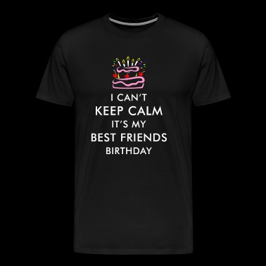 I Can't Keep Calm It's My Best Friends Birthday - Men's Premium T-Shirt