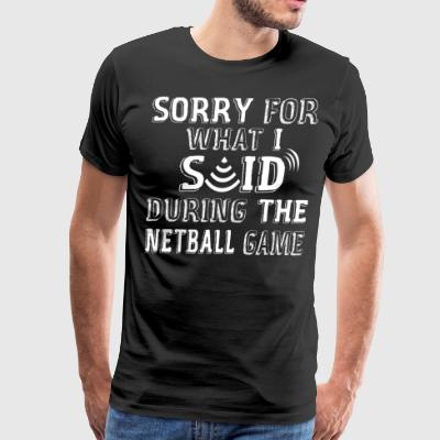 Sorry For What I Said During The Netball Game - Men's Premium T-Shirt