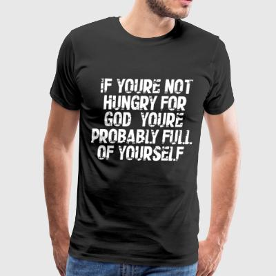 IF YOU'RE NOT HUNGRY FOR GOD YOU RE PROBABLY FULL - Men's Premium T-Shirt