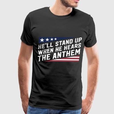 He'll stand up when he hears the anthem - Men's Premium T-Shirt