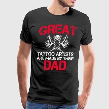Great Tattoo Artists Are Made By Their Dad - Men's Premium T-Shirt