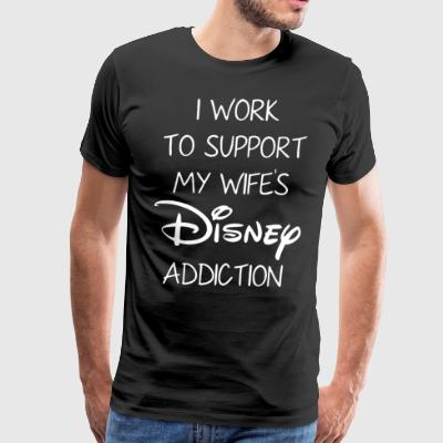 I work to support my wife's disney addiction - Men's Premium T-Shirt