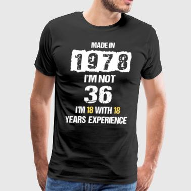 Made in 1978 i'm not 36 i'm 18 with 18 years exper - Men's Premium T-Shirt