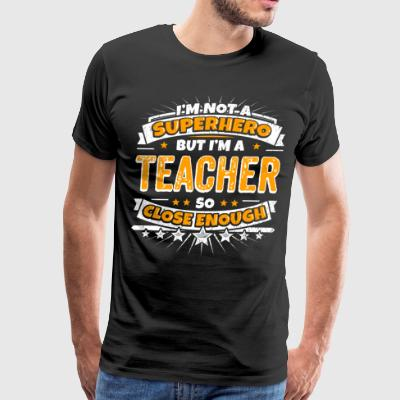 Not A Superhero But A Teacher. Close Enough. - Men's Premium T-Shirt