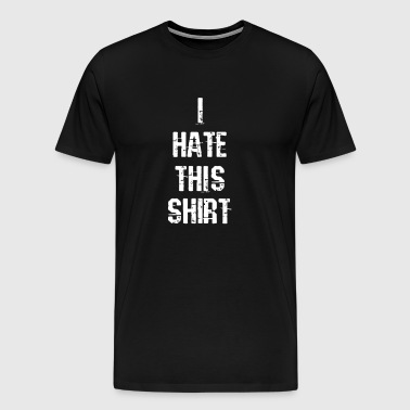 I Hate This Shirt I Hate - Men's Premium T-Shirt