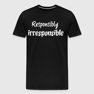 Responsibly Irresponsible Funny Party T-Shirt - Men's Premium T-Shirt