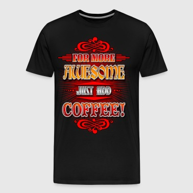 For More Awesome Just Add Coffee! - Men's Premium T-Shirt