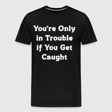 You're Only in Trouble if You Get Caught T-Shirt - Men's Premium T-Shirt