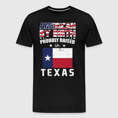 American by Birth Proudly Raised in Texas Flag  - Men's Premium T-Shirt