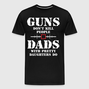 Guns Dont Kill People Dads With Pretty Daughters  - Men's Premium T-Shirt