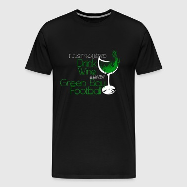 Green bay - I just want to drink wine awesome tee - Men's Premium T-Shirt