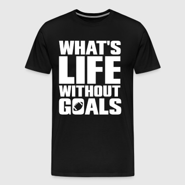What's Life Without Goals Football Sports T-Shirt - Men's Premium T-Shirt