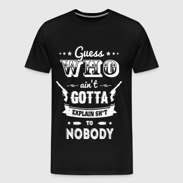 Gun owner - Who ain't gotta explain shit to nobody - Men's Premium T-Shirt