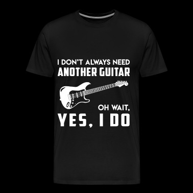 I dont always need another guitar music t shirts - Men's Premium T-Shirt