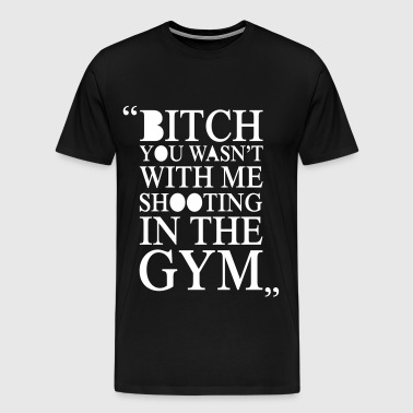 Bitch You Wasn't With Me - Men's Premium T-Shirt