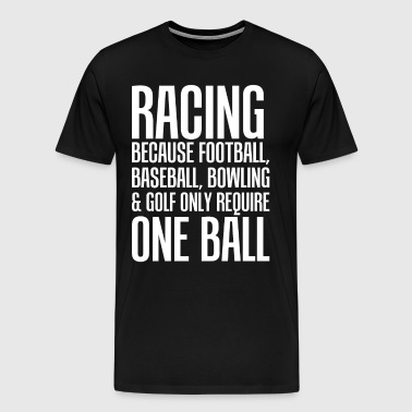 Racing Because Other Sports Only Require One Ball  - Men's Premium T-Shirt