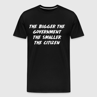 The Bigger the Government the Smaller the Citizen  - Men's Premium T-Shirt
