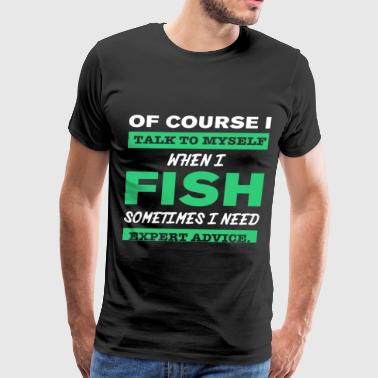 Of Course I Talk To Myself When I Fish Sometimes I - Men's Premium T-Shirt