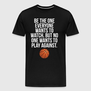 Be the One Everyone Wants to Watch Basketball Tee - Men's Premium T-Shirt