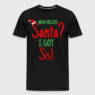 Who Needs Santa? I Got Sister! - Men's Premium T-Shirt
