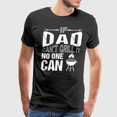 If Dad Can't Grill It No One Can - Men's Premium T-Shirt