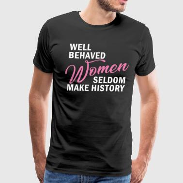 Well Behaved Women Seldom Make History - Men's Premium T-Shirt