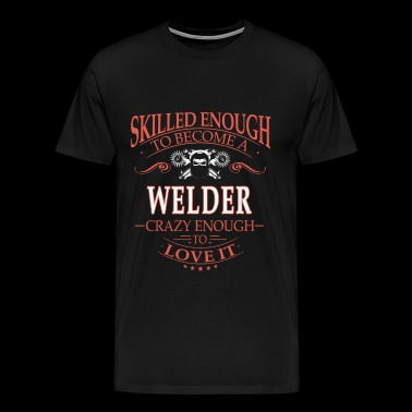 Skilled enough to be a welder - Crazy enough - Men's Premium T-Shirt