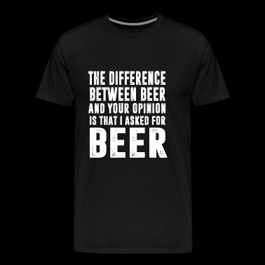 Beer - The difference between beer n your opinio - Men's Premium T-Shirt