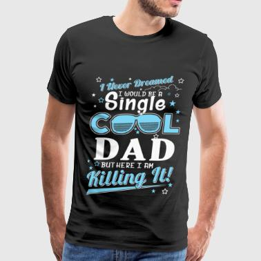 Dad - Never dreamed being a cool single dad - Men's Premium T-Shirt