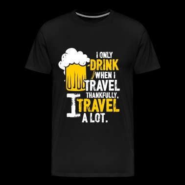 Drink - I only drink when I travel, I travel a l - Men's Premium T-Shirt