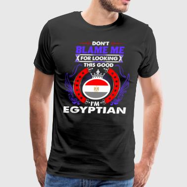 Dont Blame Me For Looking This Good Im Egyptian - Men's Premium T-Shirt