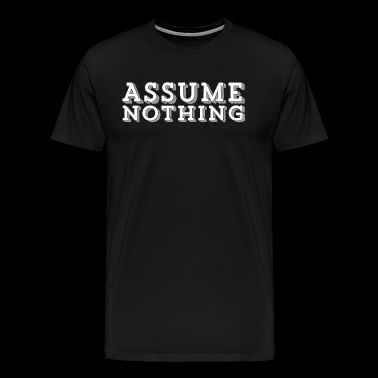 ASSUME NOTHING - Men's Premium T-Shirt