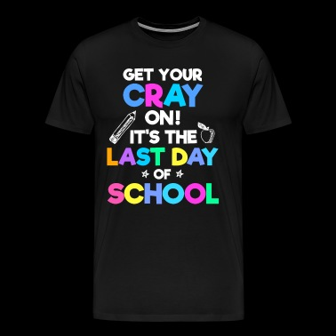 Get Your Cray On It's Last Day Of School - Men's Premium T-Shirt