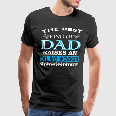 The Best Kind Of Dad Raises An Oil Rig Worker - Men's Premium T-Shirt