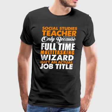 Social Studies Teacher Is Not An Actual Job Title - Men's Premium T-Shirt