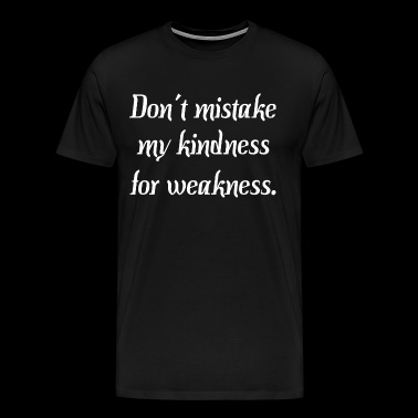 Dont Mistake My Kindness For Weakness - Men's Premium T-Shirt