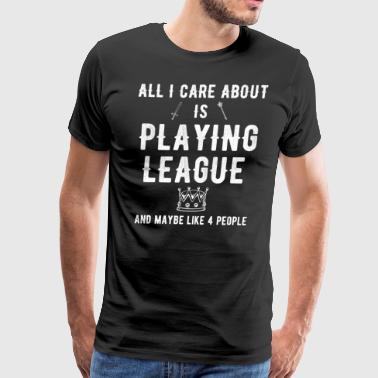 All I care about is playing league and maybe 4 peo - Men's Premium T-Shirt