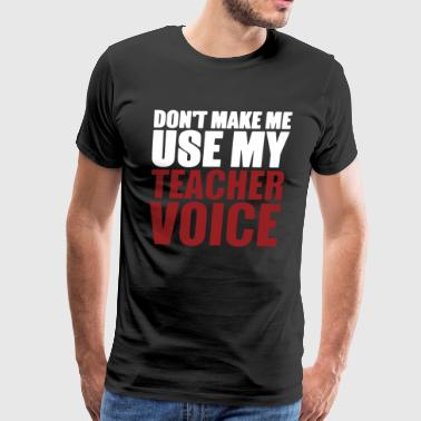 Don't Make Me Use My Teacher Voice T Shirt - Men's Premium T-Shirt