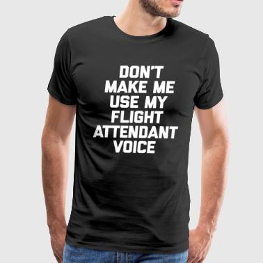Don't Make Me Use My Flight Attendant Voice Shirt - Men's Premium T-Shirt