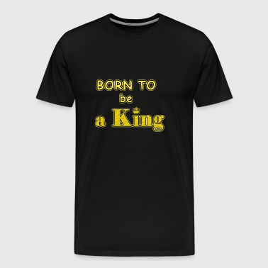 Born to be a king - Men's Premium T-Shirt
