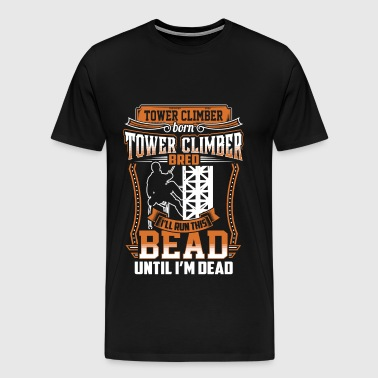 Tower climber - I'll run this bead until i'm dead - Men's Premium T-Shirt
