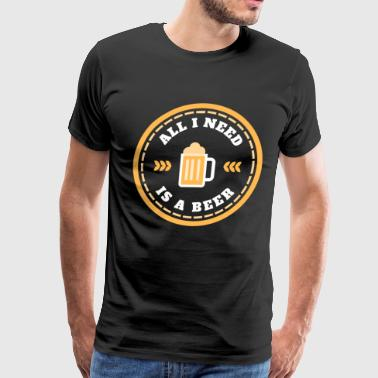All I Need is Beer Shirt Funny Drinking Beer Lover - Men's Premium T-Shirt