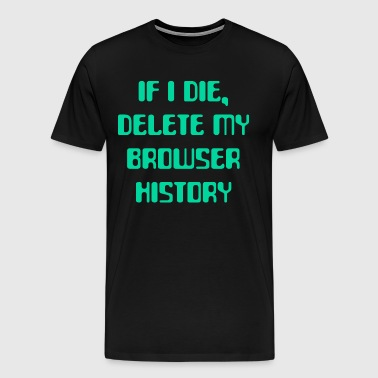 IF I DIE DELETE MY BROWSER HISTORY - Men's Premium T-Shirt