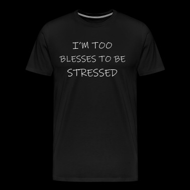 Im Too Blessed To Be Stressed - Men's Premium T-Shirt