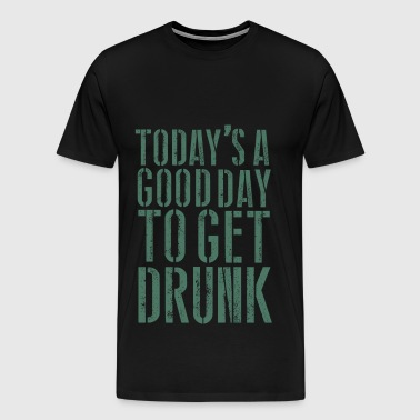 TODAY'S A GOOD DAY TO GET DRUNK - Men's Premium T-Shirt