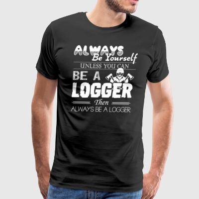 Always Be A Logger Shirt - Men's Premium T-Shirt